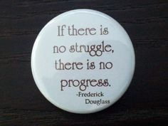If there is no struggle, there is no progress. Fredrick Douglass